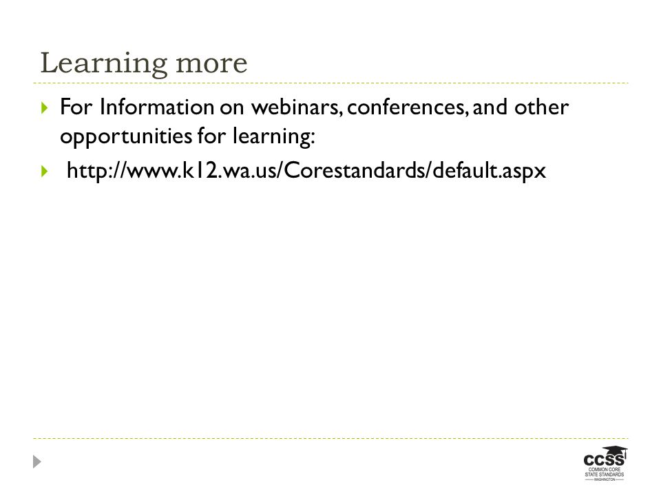 Learning more For Information on webinars, conferences, and other opportunities for learning: http://www.k12.wa.us/Corestandards/default.aspx.