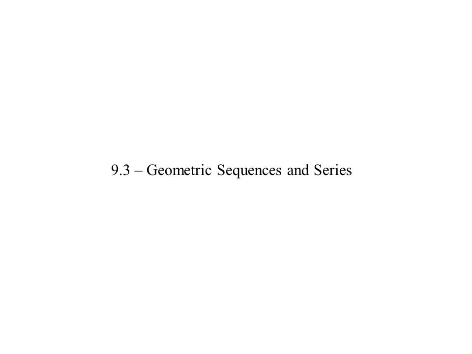 9.3 – Geometric Sequences and Series