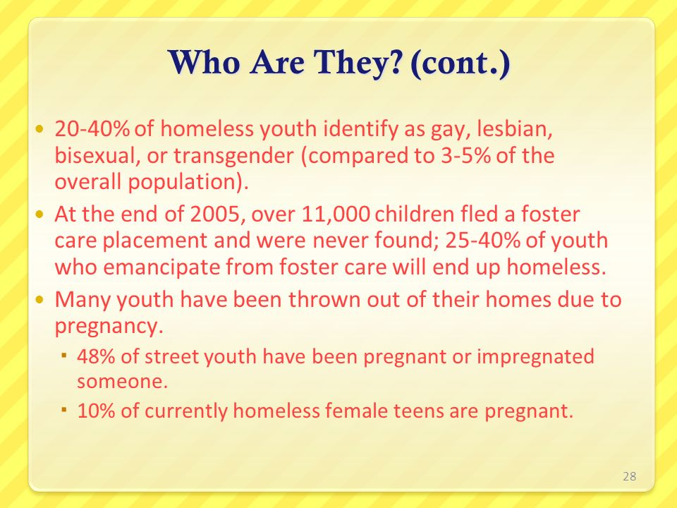 Who Are They (cont.) 20-40% of homeless youth identify as gay, lesbian, bisexual, or transgender (compared to 3-5% of the overall population).