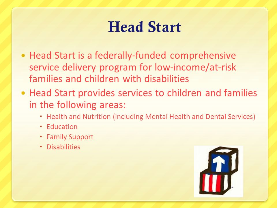 Head Start Head Start is a federally-funded comprehensive service delivery program for low-income/at-risk families and children with disabilities.