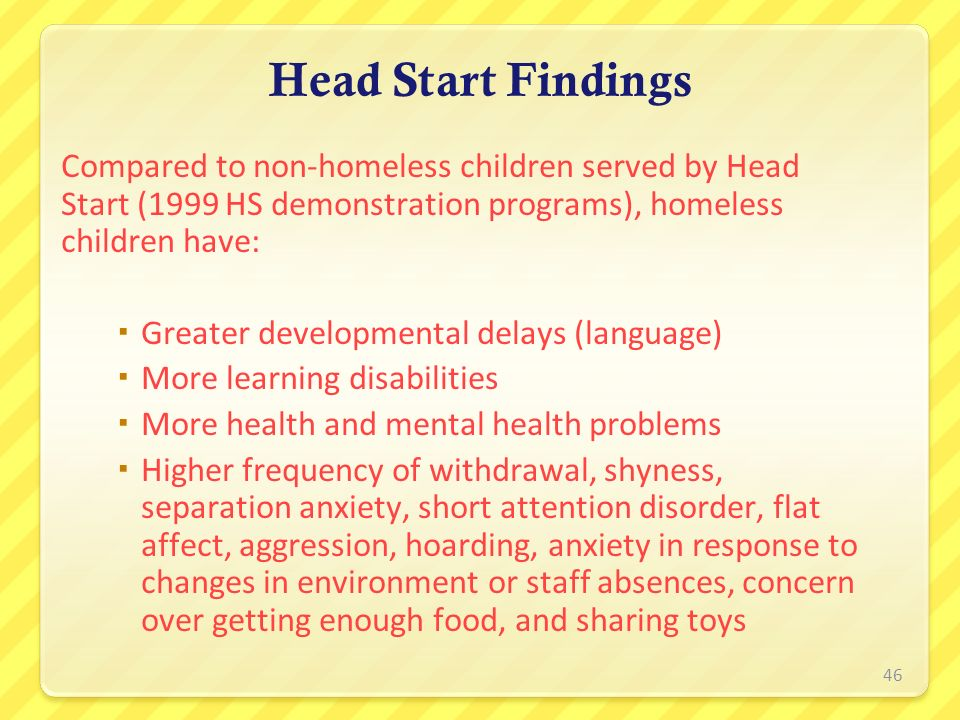 Head Start Findings Compared to non-homeless children served by Head Start (1999 HS demonstration programs), homeless children have: