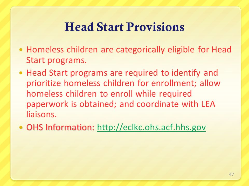 Head Start Provisions Homeless children are categorically eligible for Head Start programs.