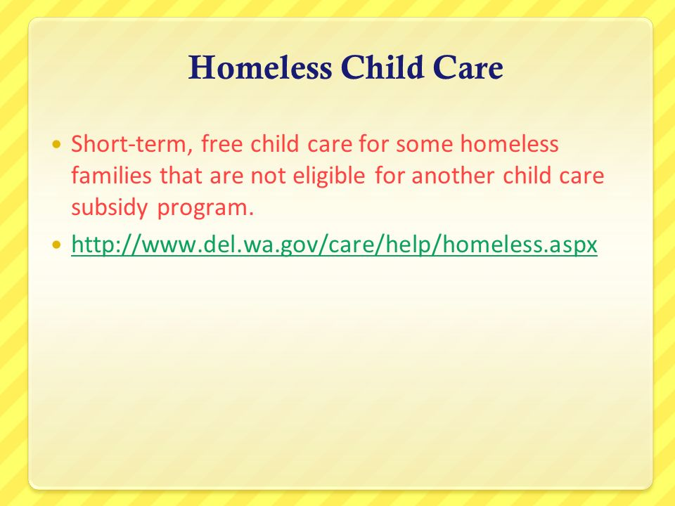 Homeless Child Care Short-term, free child care for some homeless families that are not eligible for another child care subsidy program.