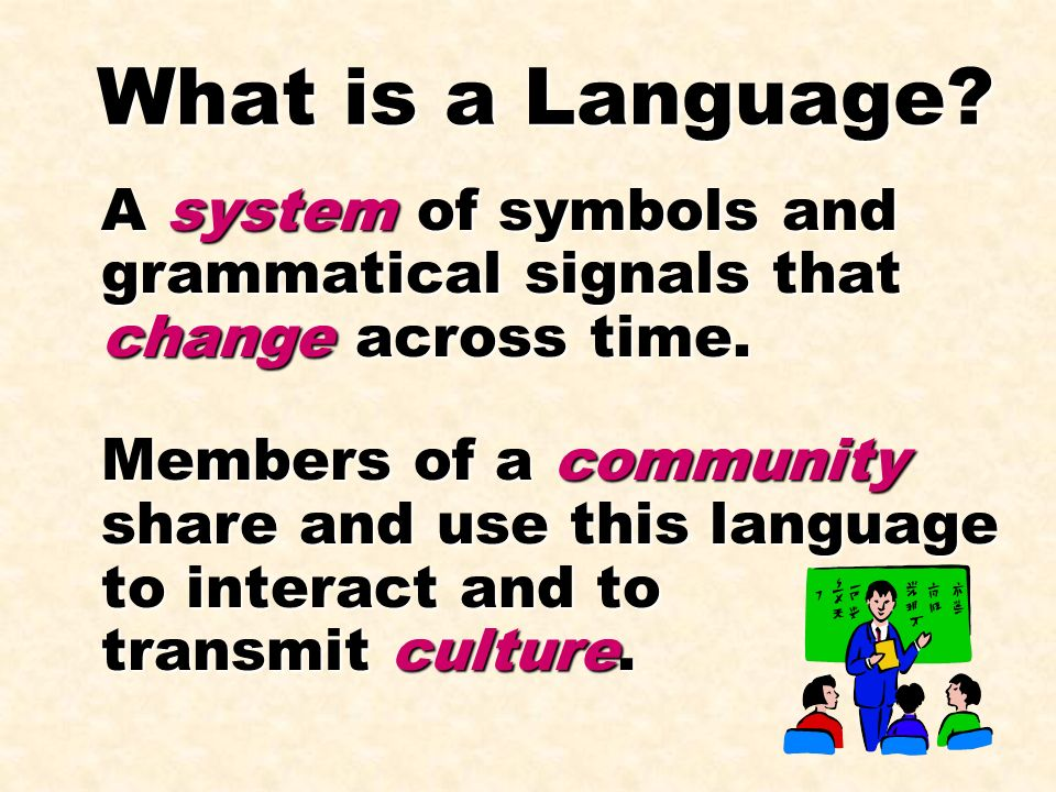 What is a Language A system of symbols and grammatical signals that change across time.
