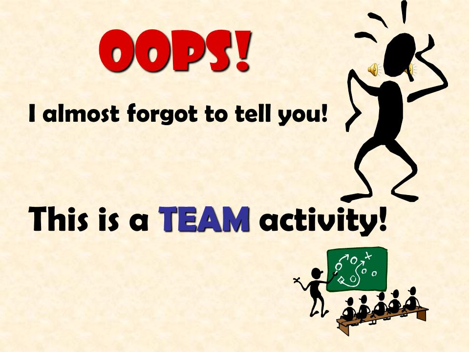 OOPS! I almost forgot to tell you! This is a TEAM activity!