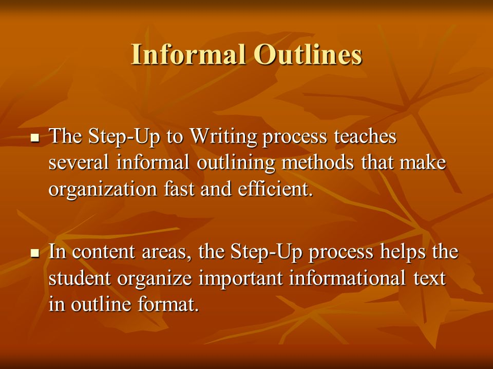 Informal Outlines The Step-Up to Writing process teaches several informal outlining methods that make organization fast and efficient.