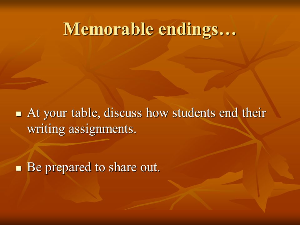 Memorable endings… At your table, discuss how students end their writing assignments.