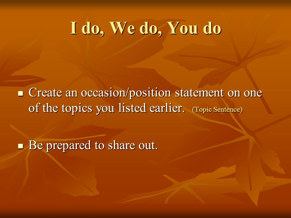 I do, We do, You do Create an occasion/position statement on one of the topics you listed earlier. (Topic Sentence)