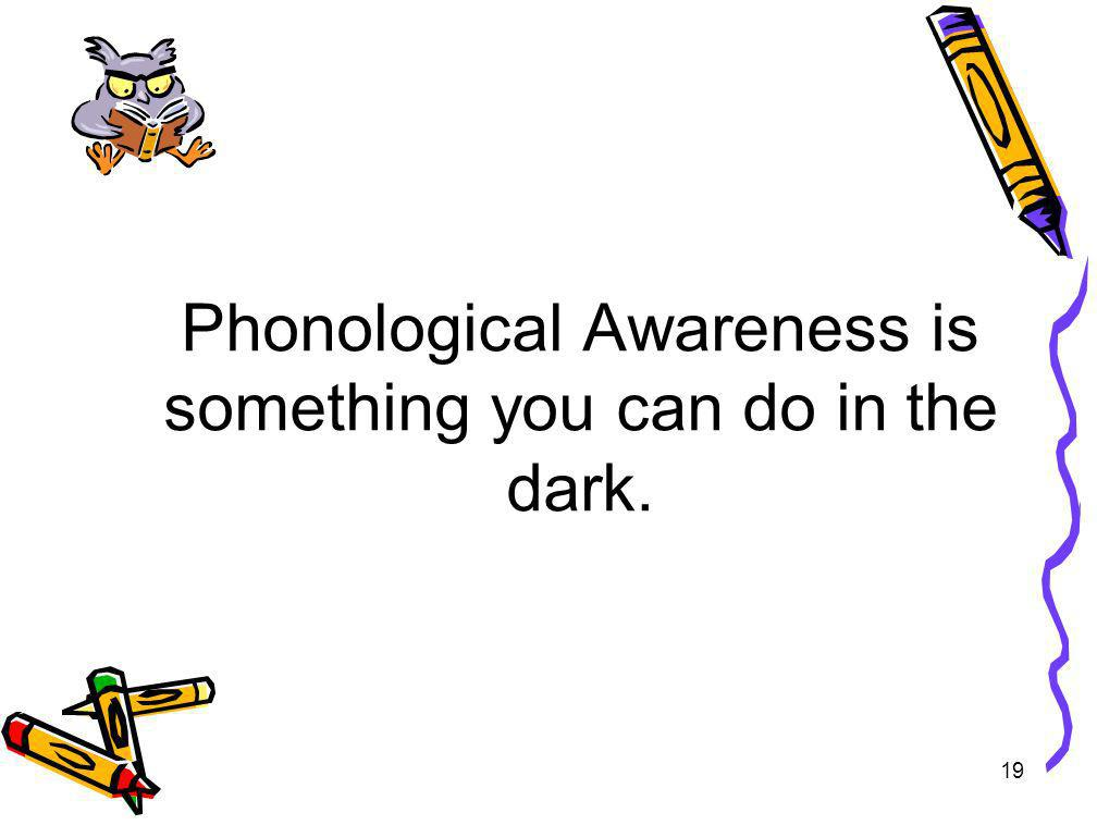Phonological Awareness is something you can do in the dark.