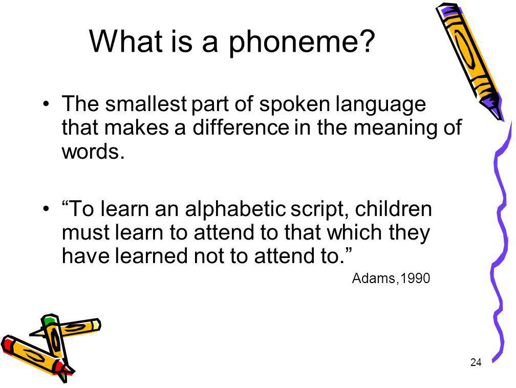 What is a phoneme The smallest part of spoken language that makes a difference in the meaning of words.