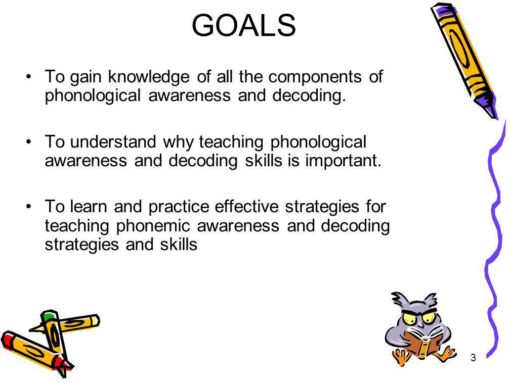 GOALS To gain knowledge of all the components of phonological awareness and decoding.