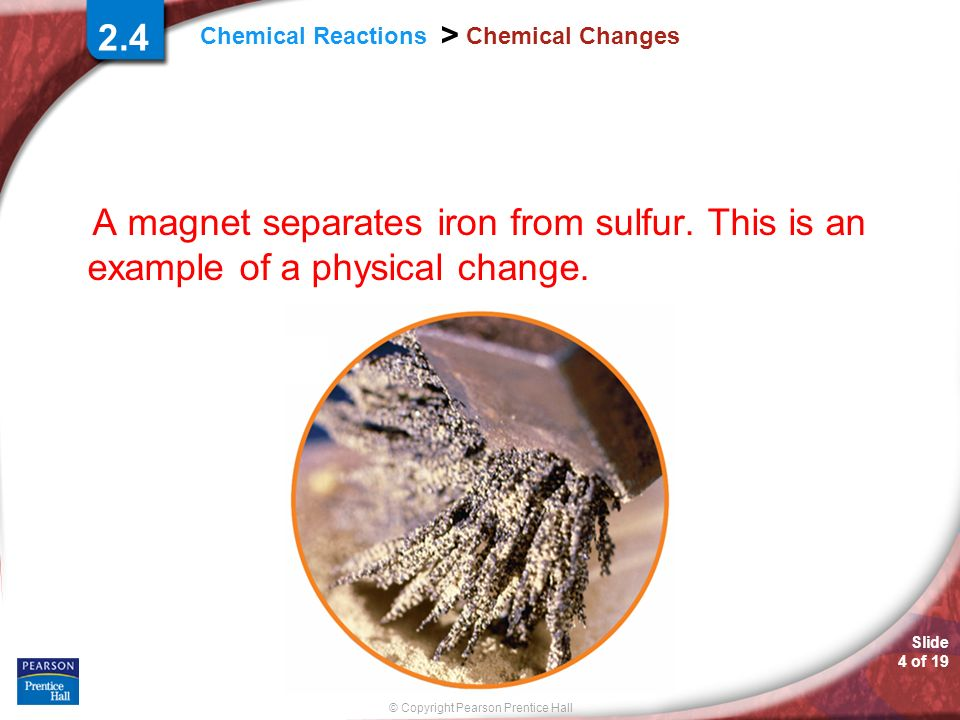 2.4 Chemical Changes. A magnet separates iron from sulfur. This is an example of a physical change.
