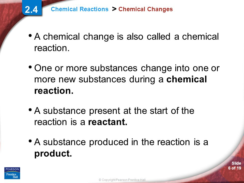 A chemical change is also called a chemical reaction.