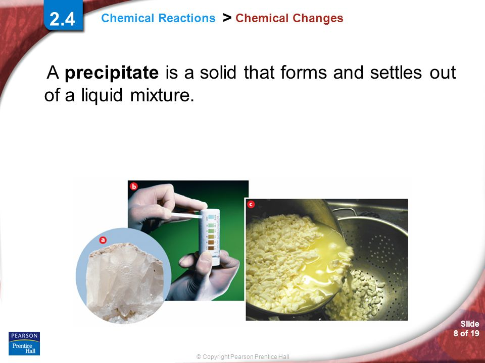 2.4 Chemical Changes. A precipitate is a solid that forms and settles out of a liquid mixture.