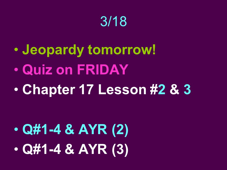 3/18 Jeopardy tomorrow! Quiz on FRIDAY Chapter 17 Lesson #2 & 3 Q#1-4 & AYR (2) Q#1-4 & AYR (3)