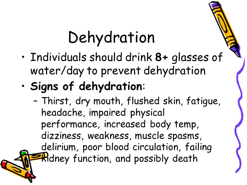 Dehydration Individuals should drink 8+ glasses of water/day to prevent dehydration. Signs of dehydration: