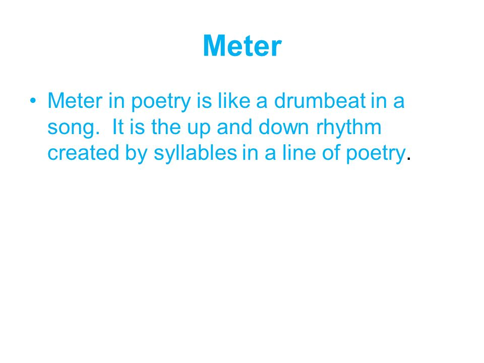 Meter Meter in poetry is like a drumbeat in a song.