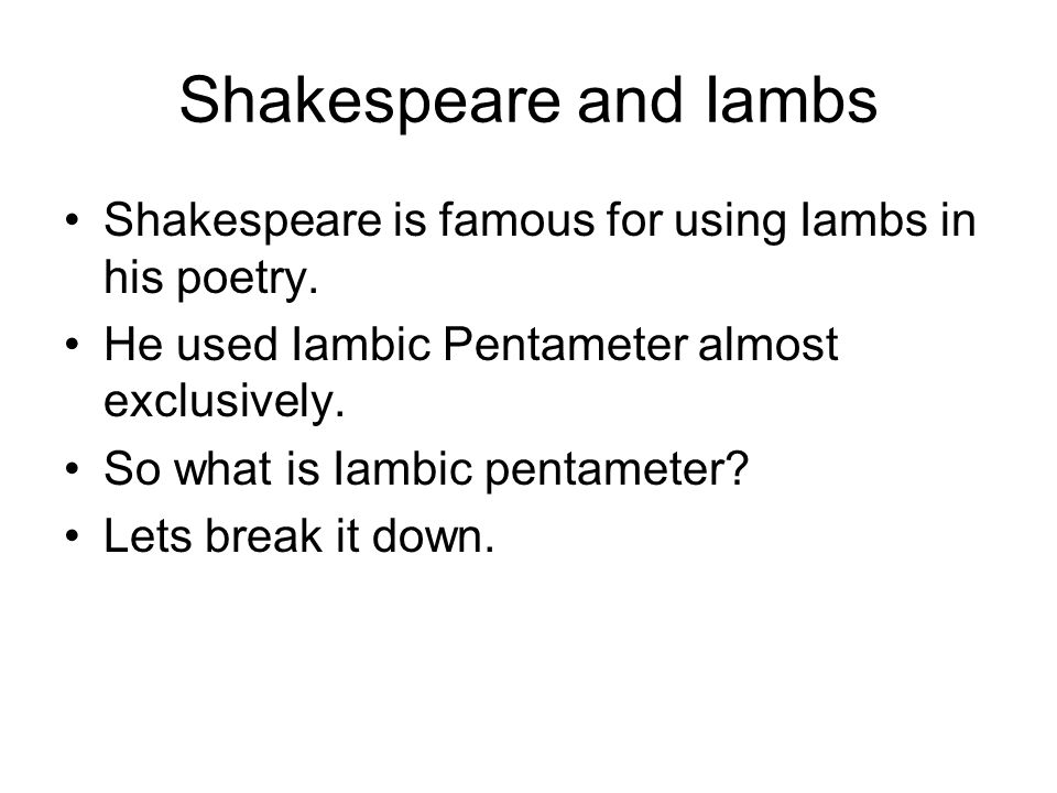 Shakespeare and Iambs Shakespeare is famous for using Iambs in his poetry. He used Iambic Pentameter almost exclusively.