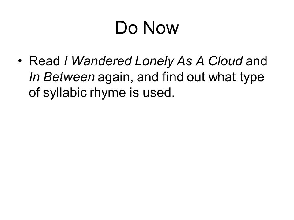 Do Now Read I Wandered Lonely As A Cloud and In Between again, and find out what type of syllabic rhyme is used.