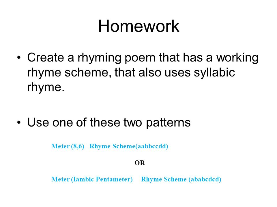 Homework Create a rhyming poem that has a working rhyme scheme, that also uses syllabic rhyme. Use one of these two patterns.