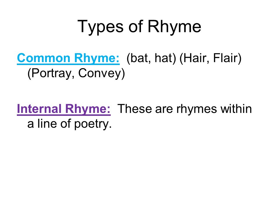 Types of RhymeCommon Rhyme: (bat, hat) (Hair, Flair) (Portray, Convey) Internal Rhyme: These are rhymes within a line of poetry.
