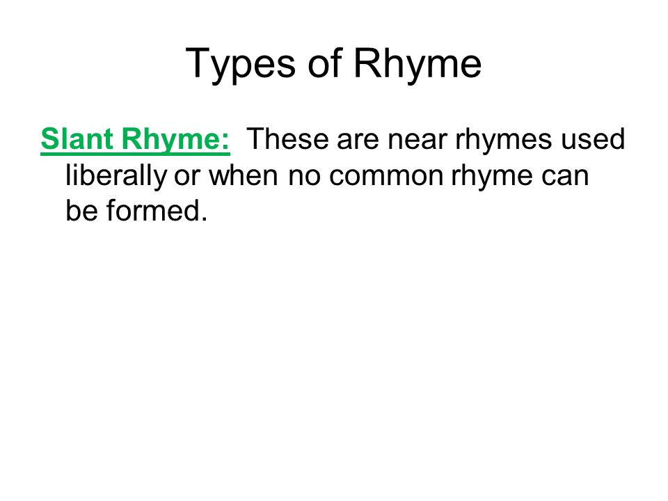 Types of RhymeSlant Rhyme: These are near rhymes used liberally or when no common rhyme can be formed.