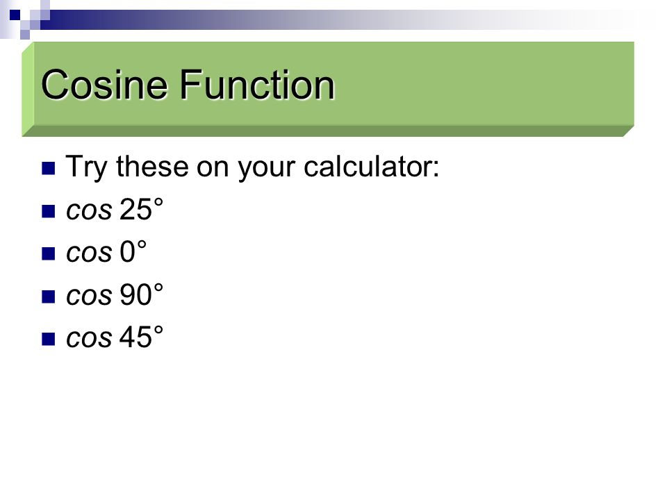 Cosine Function Cosine Function Try these on your calculator: cos 25°
