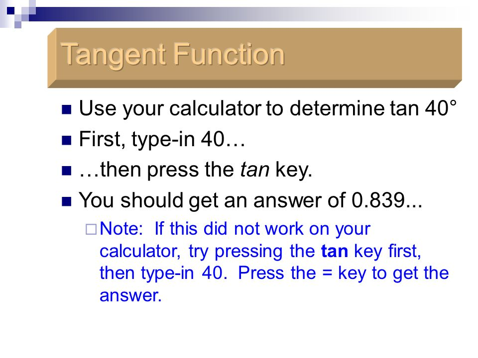 Tangent Function Use your calculator to determine tan 40°