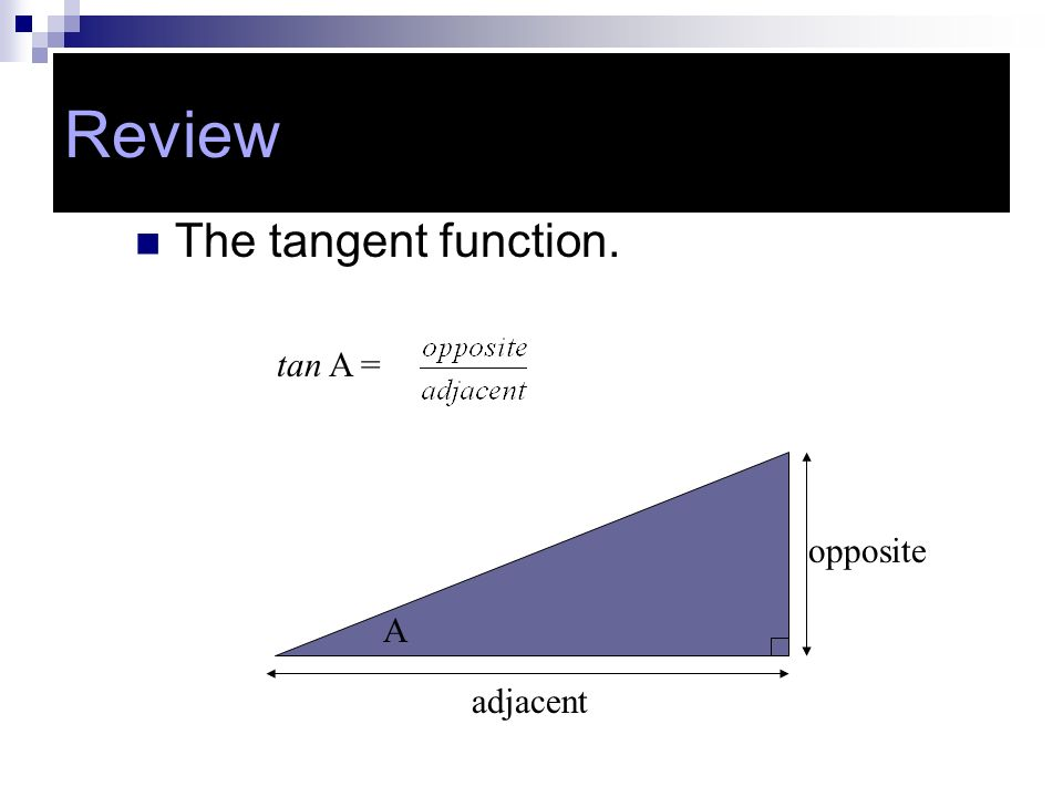 Review Review The tangent function. tan A = opposite A adjacent