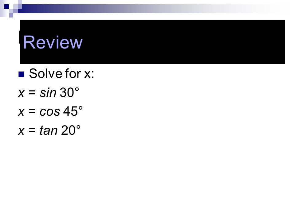 Review Review Solve for x: x = sin 30° x = cos 45° x = tan 20°