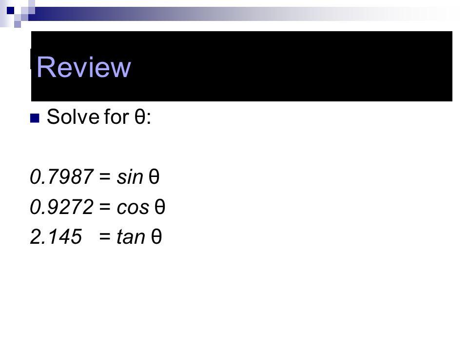Review Review Solve for θ: 0.7987 = sin θ 0.9272 = cos θ 2.145 = tan θ