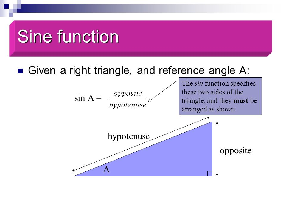 Sine function Given a right triangle, and reference angle A: sin A =
