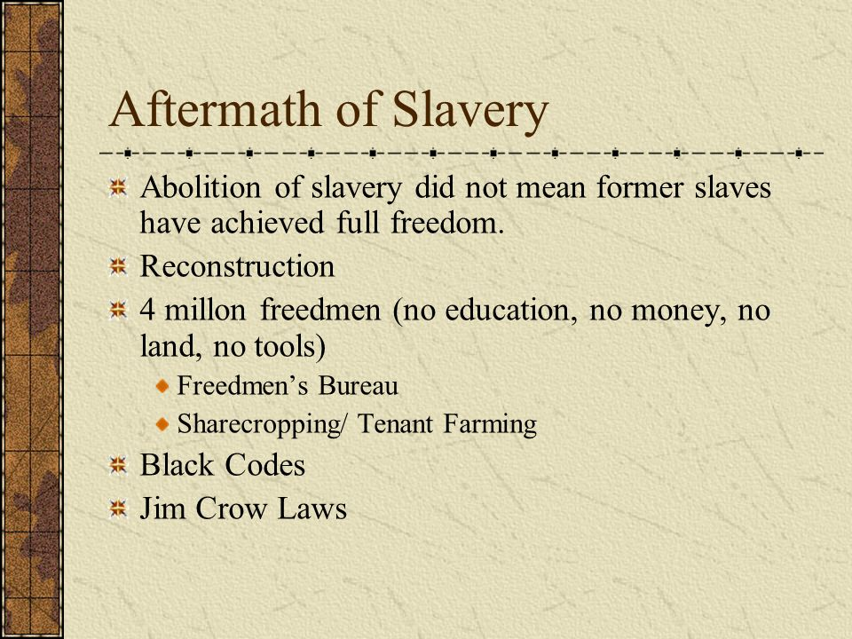 Aftermath of Slavery Abolition of slavery did not mean former slaves have achieved full freedom. Reconstruction.