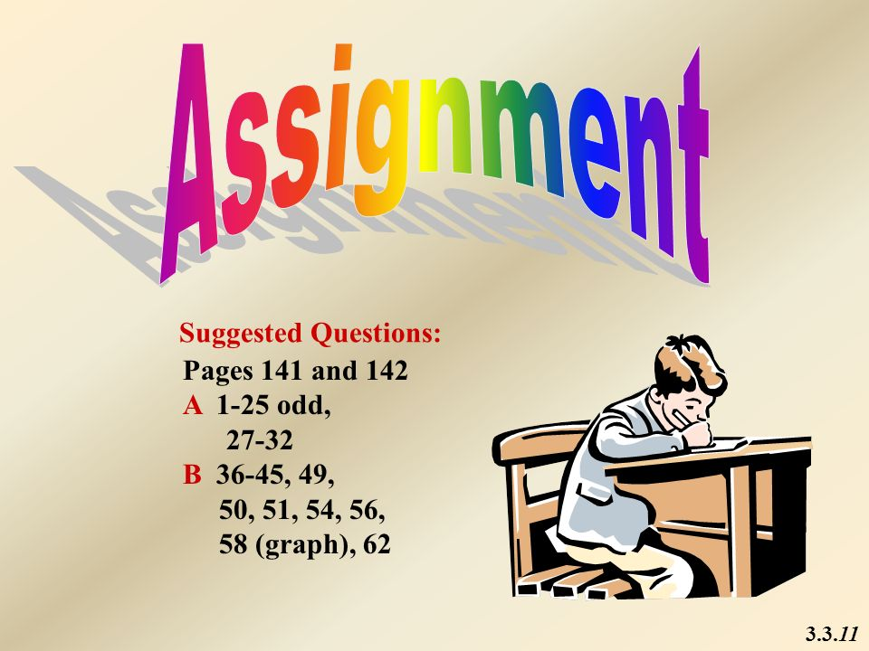Assignment Suggested Questions: Pages 141 and 142 A 1-25 odd, 27-32
