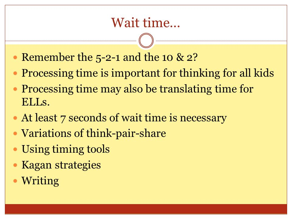 Wait time… Remember the 5-2-1 and the 10 & 2