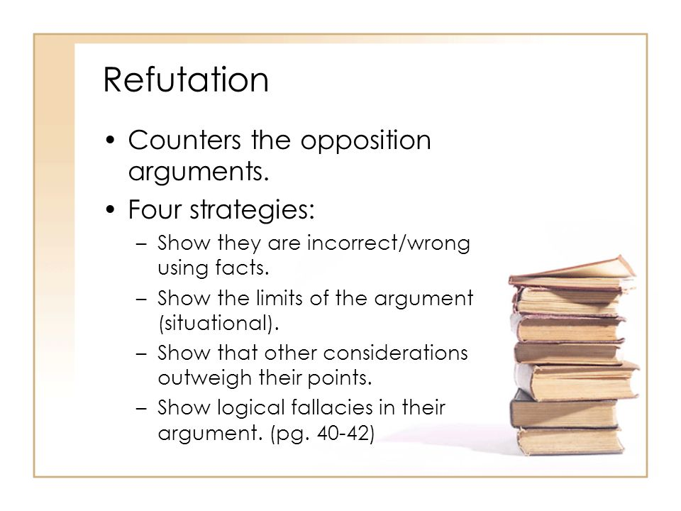 Refutation Counters the opposition arguments. Four strategies: