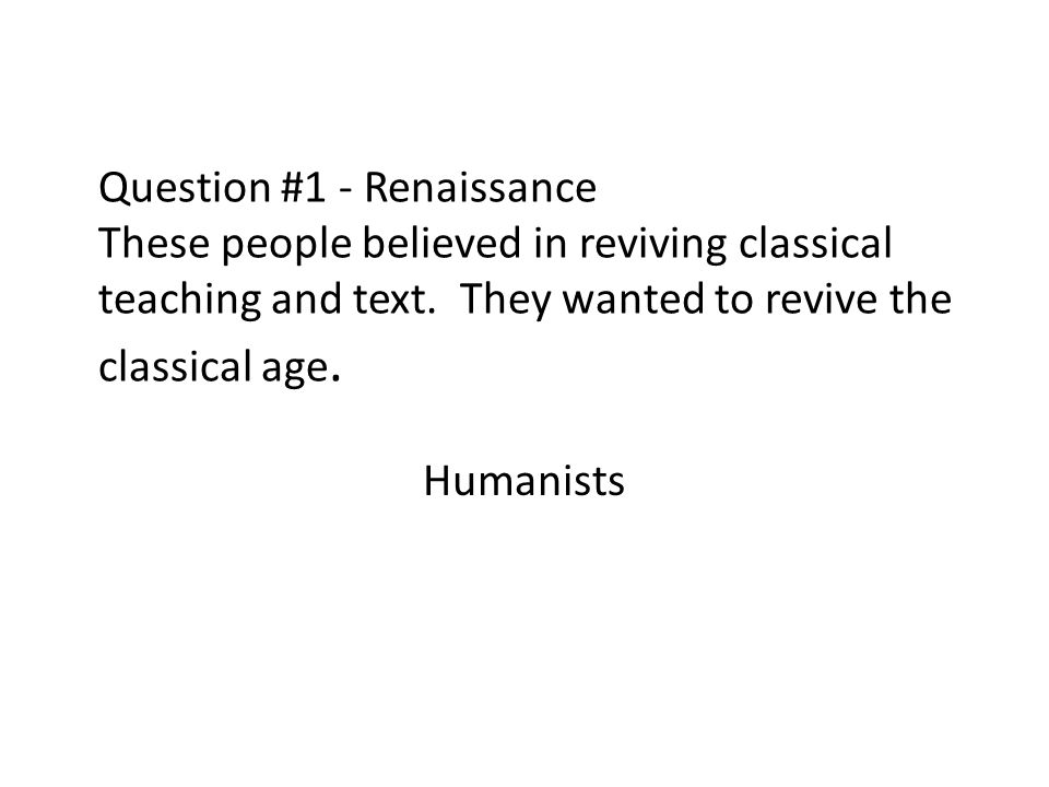 Question #1 - Renaissance These people believed in reviving classical teaching and text. They wanted to revive the classical age.