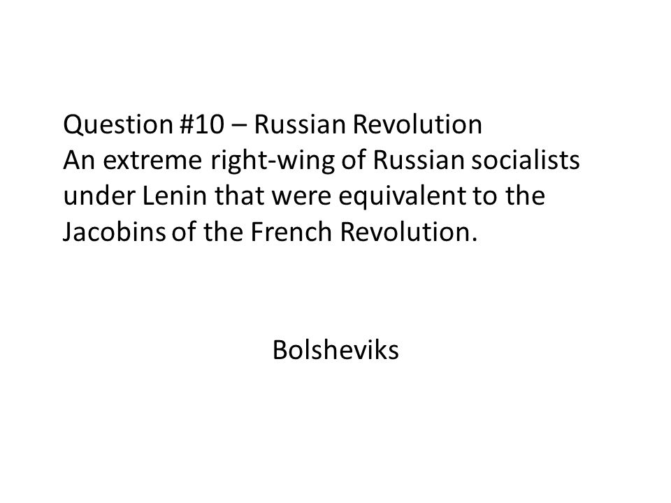 Question #10 – Russian Revolution An extreme right-wing of Russian socialists under Lenin that were equivalent to the Jacobins of the French Revolution.