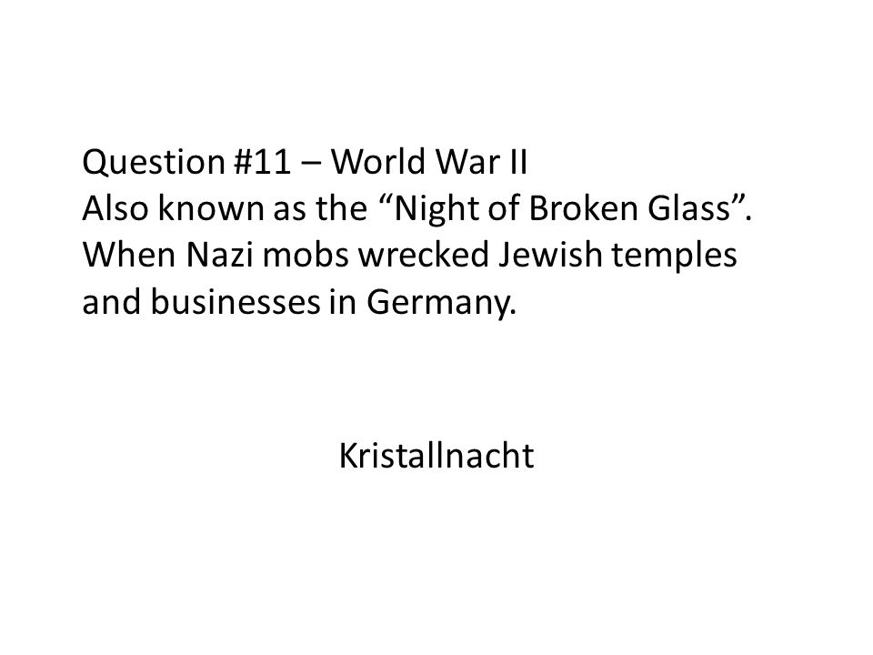 Question #11 – World War II Also known as the Night of Broken Glass