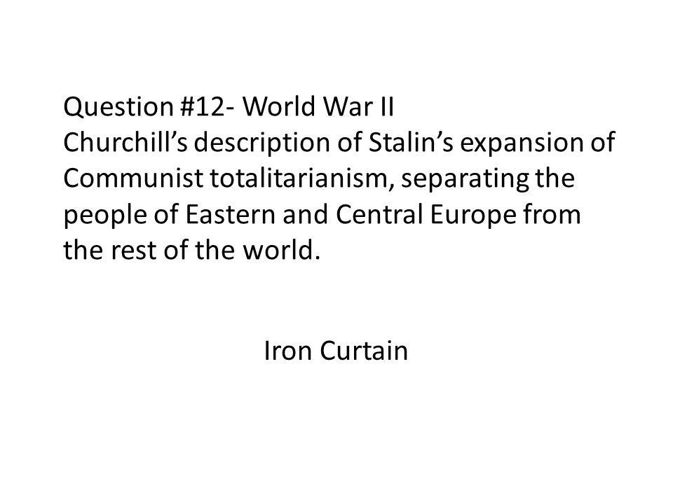 Question #12- World War II Churchill's description of Stalin's expansion of Communist totalitarianism, separating the people of Eastern and Central Europe from the rest of the world.