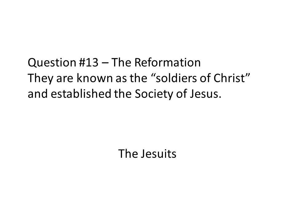 Question #13 – The Reformation They are known as the soldiers of Christ and established the Society of Jesus.