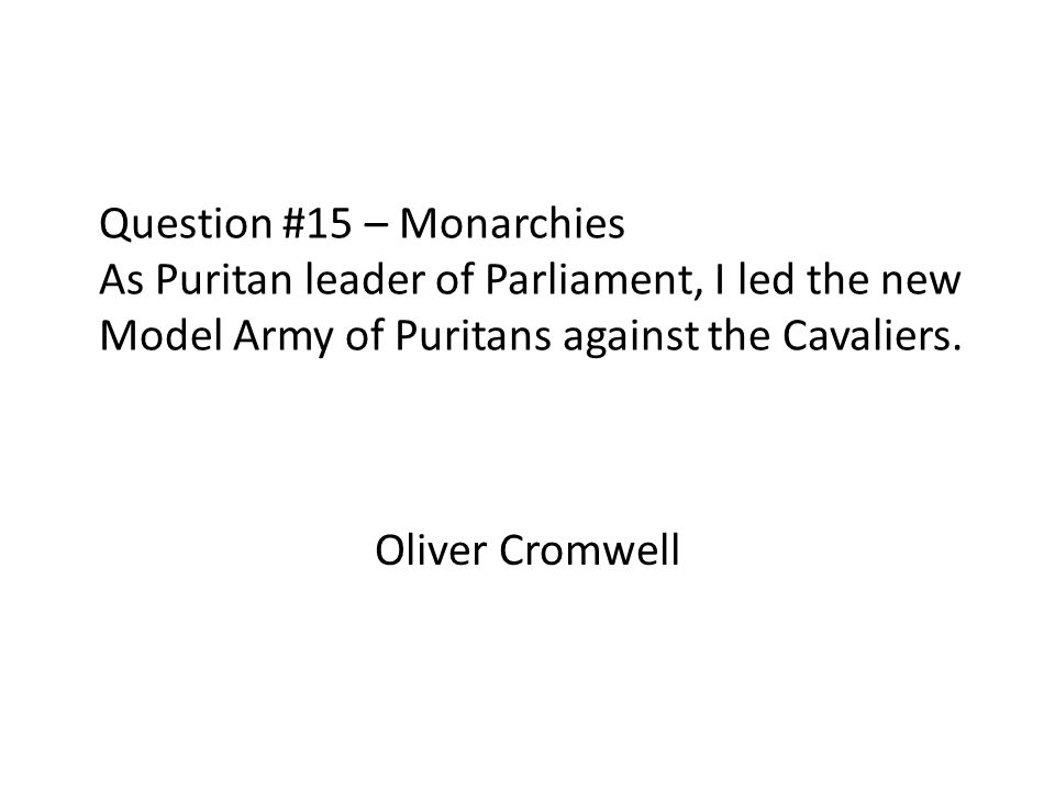 Question #15 – Monarchies As Puritan leader of Parliament, I led the new Model Army of Puritans against the Cavaliers.