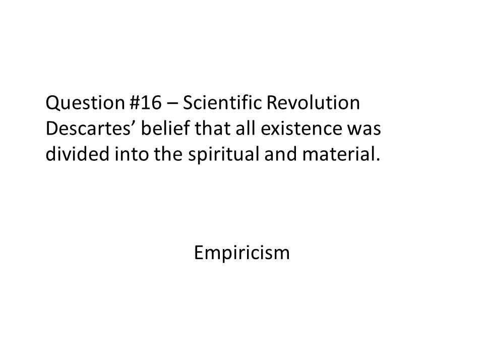 Question #16 – Scientific Revolution Descartes' belief that all existence was divided into the spiritual and material.
