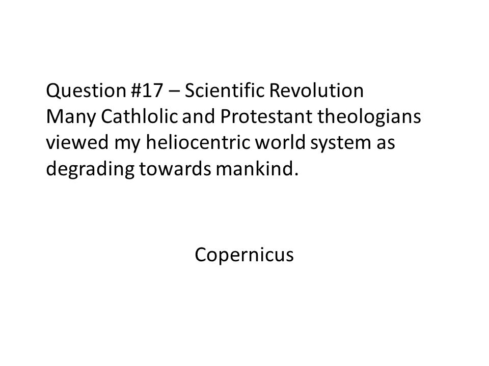 Question #17 – Scientific Revolution Many Cathlolic and Protestant theologians viewed my heliocentric world system as degrading towards mankind.