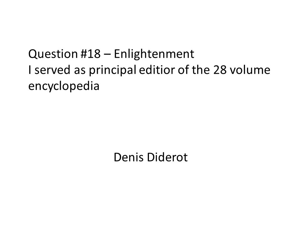 Question #18 – Enlightenment I served as principal editior of the 28 volume encyclopedia