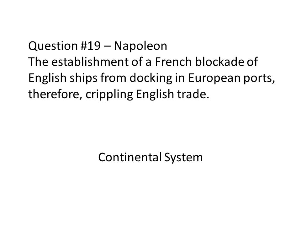 Question #19 – Napoleon The establishment of a French blockade of English ships from docking in European ports, therefore, crippling English trade.