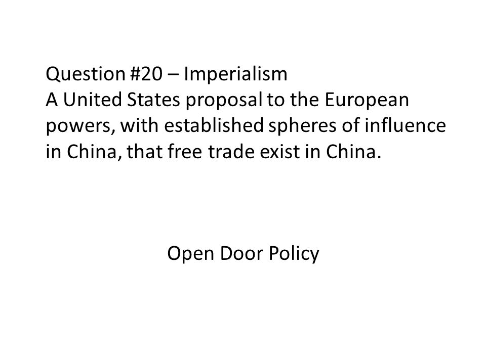 Question #20 – Imperialism A United States proposal to the European powers, with established spheres of influence in China, that free trade exist in China.