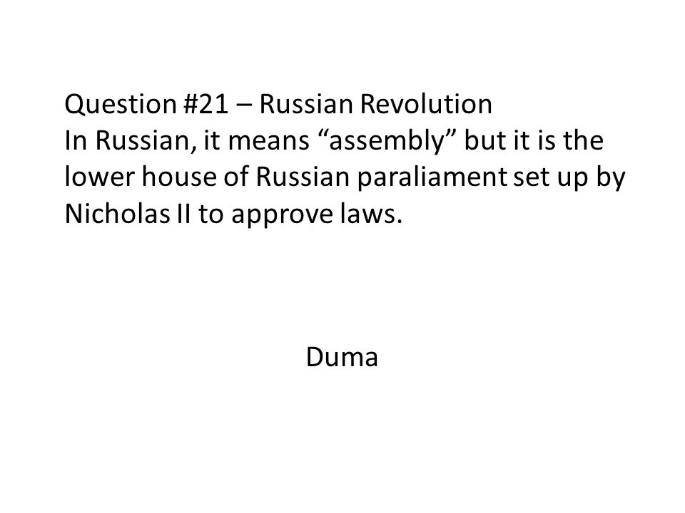 Question #21 – Russian Revolution In Russian, it means assembly but it is the lower house of Russian paraliament set up by Nicholas II to approve laws.