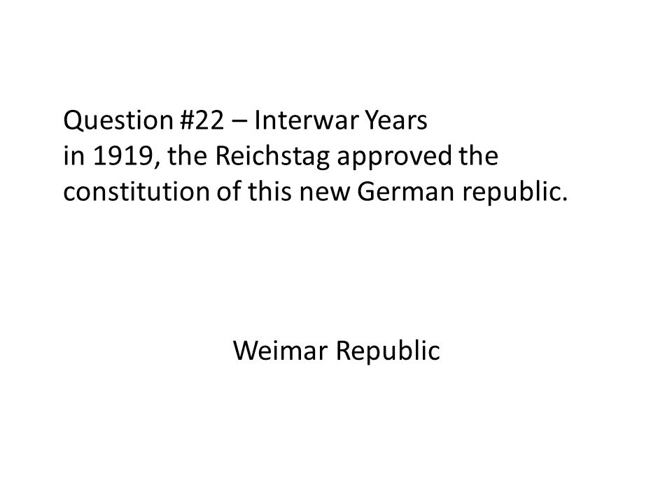 Question #22 – Interwar Years in 1919, the Reichstag approved the constitution of this new German republic.