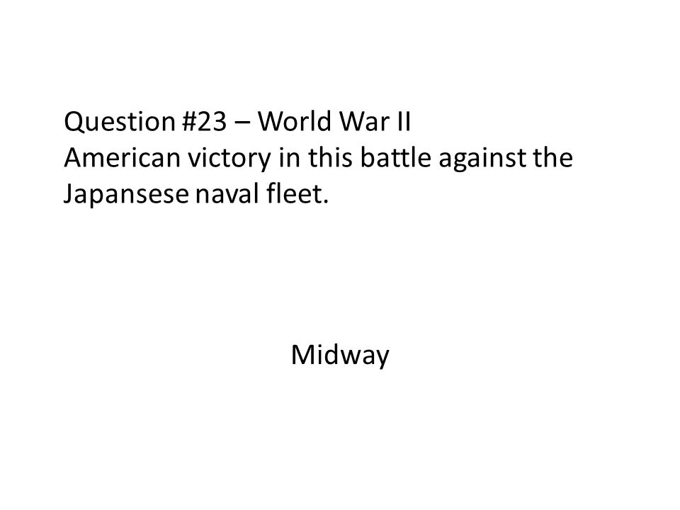 Question #23 – World War II American victory in this battle against the Japansese naval fleet.